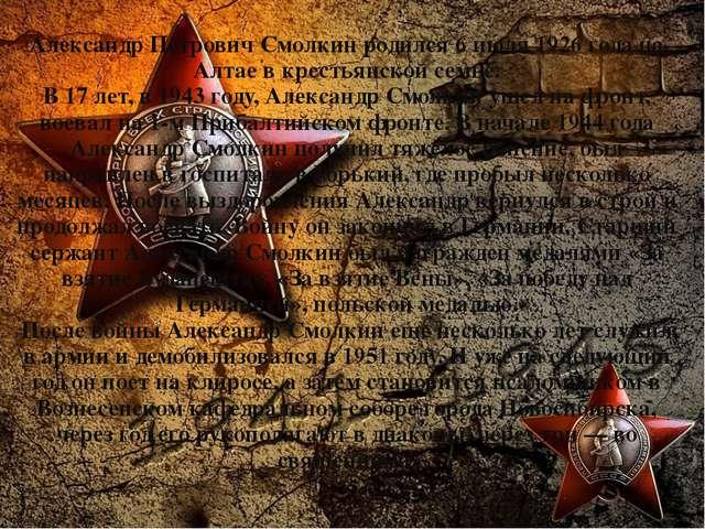 Александр Петрович Смолкин родился 6 июля 1926 года на Алтае в крестьянской с...
