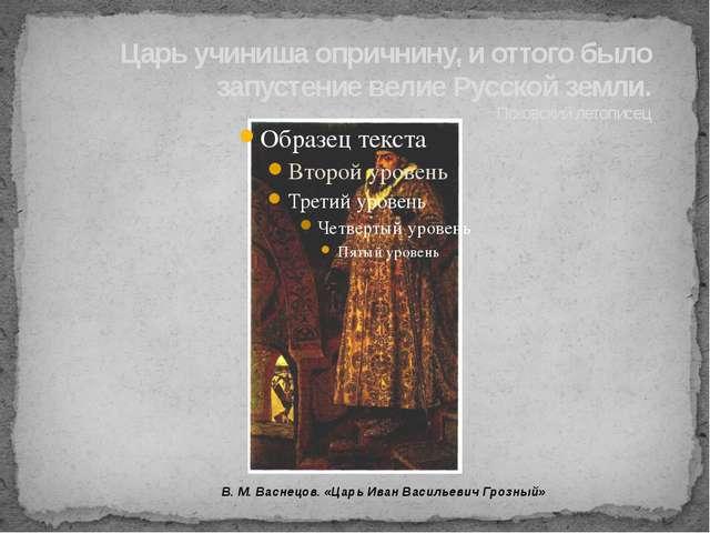 Царь учиниша опричнину, и оттого было запустение велие Русской земли. Псковск...