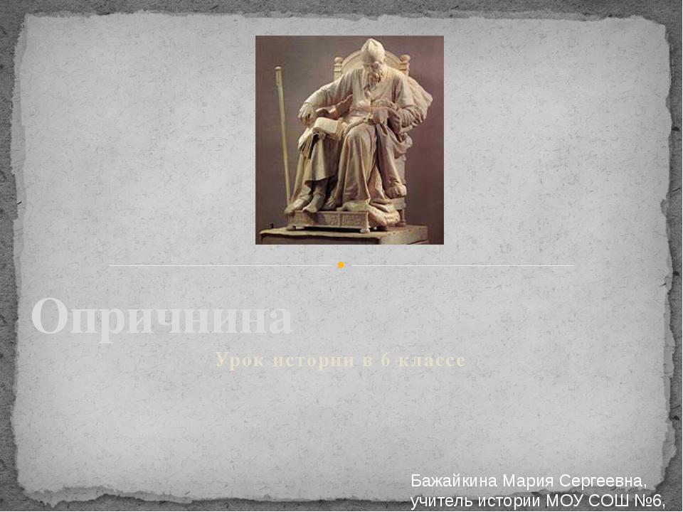 Урок истории в 6 классе Опричнина Бажайкина Мария Сергеевна, учитель истории...