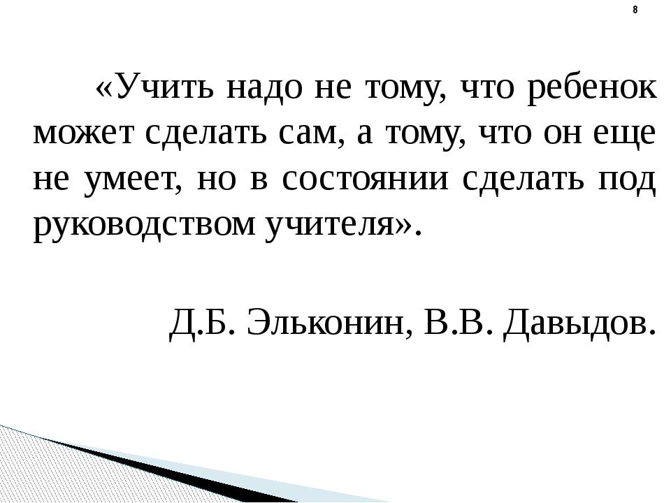 «Учить надо не тому, что ребенок может сделать сам, а тому, что он еще не ум...