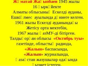 Жұматай Жақыпбаев 1945 жылы 16 қыркүйекте Алматы облысының Ескелді ауданы, Е