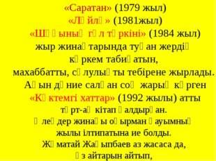 «Саратан» (1979 жыл) «Ләйлә» (1981жыл) «Шұғынық гүл төркіні» (1984 жыл) жыр