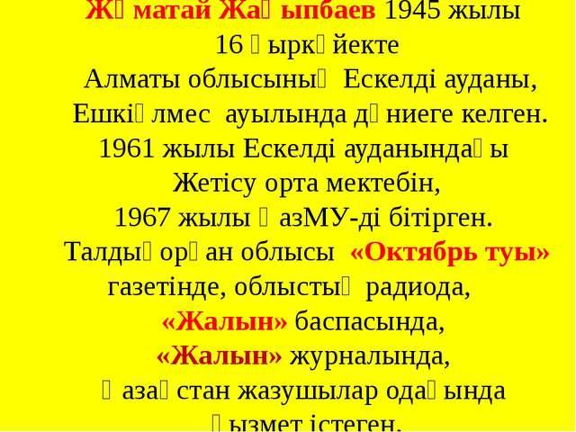 Жұматай Жақыпбаев 1945 жылы 16 қыркүйекте Алматы облысының Ескелді ауданы, Е...