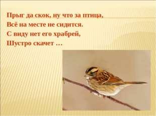 Прыг да скок, ну что за птица, Всё на месте не сидится. С виду нет его храбре
