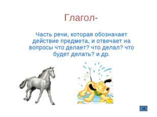 Глагол- Часть речи, которая обозначает действие предмета, и отвечает на вопро