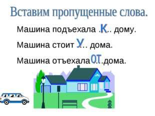 Машина подъехала ….. дому. Машина стоит …. дома. Машина отъехала ….дома.