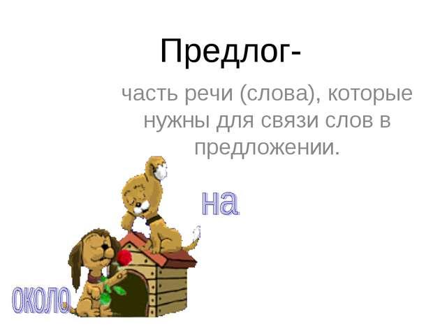 Предлог- часть речи (слова), которые нужны для связи слов в предложении.