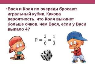 Вася и Коля по очереди бросают игральный кубик. Какова вероятность, что Коля