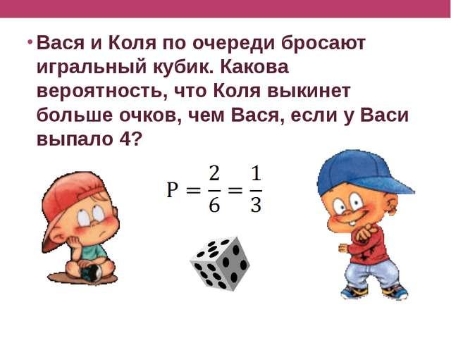 Вася и Коля по очереди бросают игральный кубик. Какова вероятность, что Коля...
