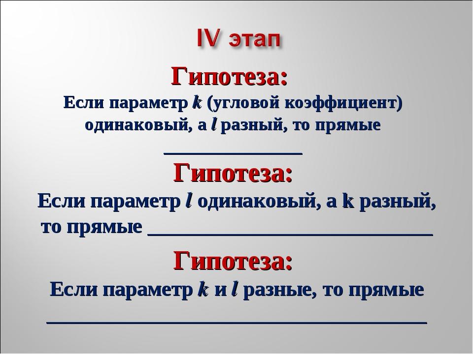 Гипотеза: Если параметр l одинаковый, а k разный, то прямые _________________...