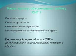 Какие органы обеспечивают работу СНГ ? Совет глав государств. Совет глав прав