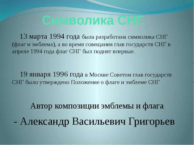 Символика СНГ. 13 марта 1994 года была разработана символика СНГ (флаг и эмбл...