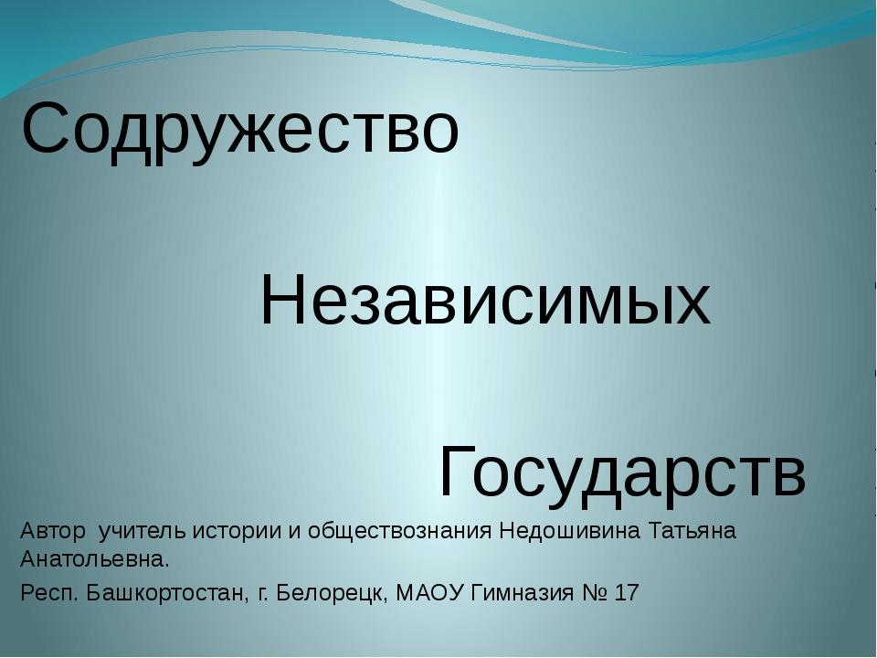Содружество Независимых Государств Автор учитель истории и обществознания Не...