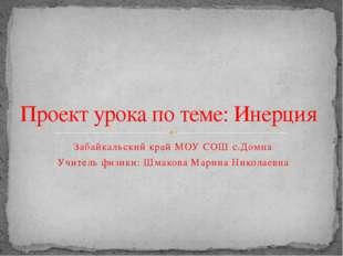 Забайкальский край МОУ СОШ с.Домна Учитель физики: Шмакова Марина Николаевна