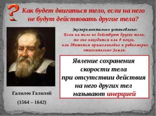 Галилео Галилей (1564 – 1642) Как будет двигаться тело, если на него не будут