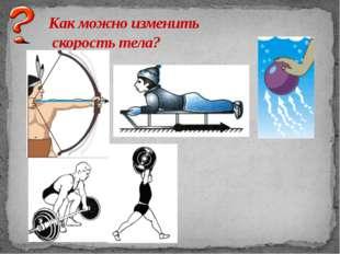 Как можно изменить скорость тела?