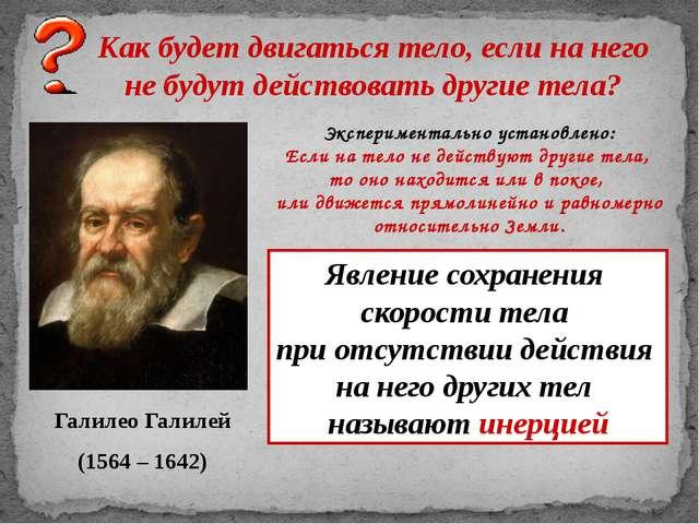 Галилео Галилей (1564 – 1642) Как будет двигаться тело, если на него не будут...