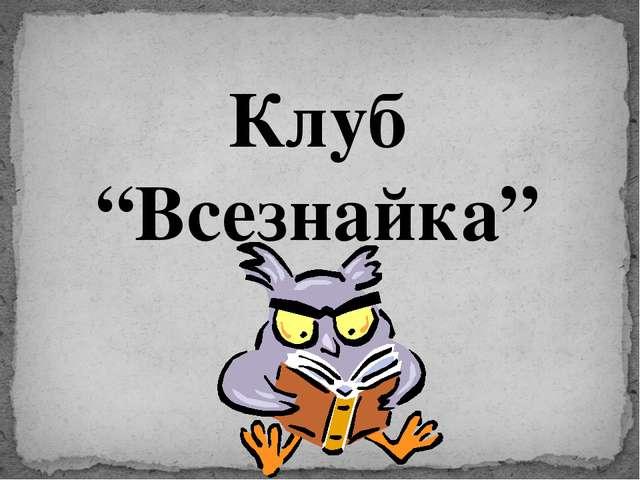 """Клуб """"Всезнайка"""""""