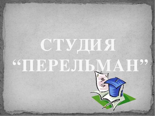 "СТУДИЯ ""ПЕРЕЛЬМАН"""