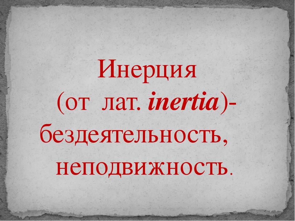 Инерция (от лат. inertia)- бездеятельность, неподвижность.