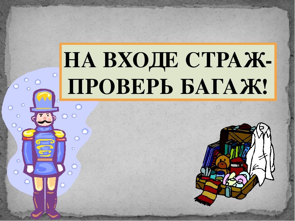 НА ВХОДЕ СТРАЖ- ПРОВЕРЬ БАГАЖ!