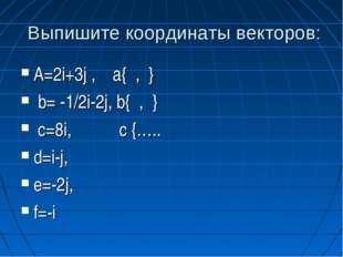 Выпишите координаты векторов: A=2i+3j , a{ , } b= -1/2i-2j, b{ , } c=8i, c {