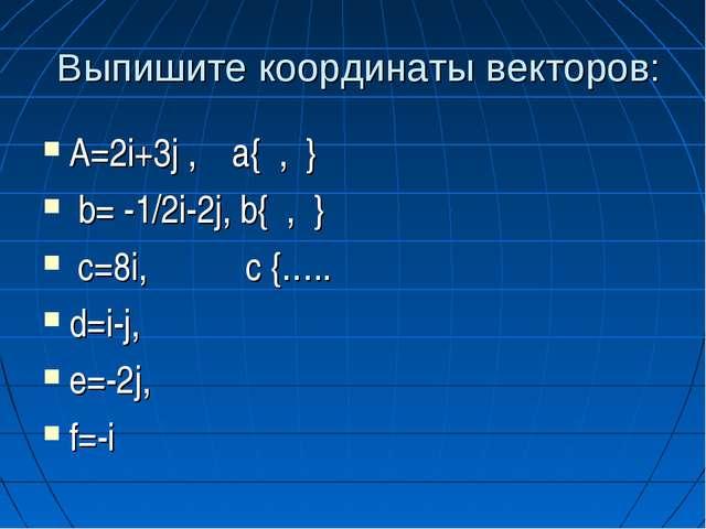 Выпишите координаты векторов: A=2i+3j , a{ , } b= -1/2i-2j, b{ , } c=8i, c {...