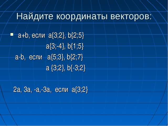 Найдите координаты векторов: a+b, если а{3;2}, b{2;5} a{3;-4}, b{1;5} a-b, ес...
