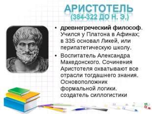древнегреческий философ. Учился у Платона в Афинах; в 335 основал Ликей, или