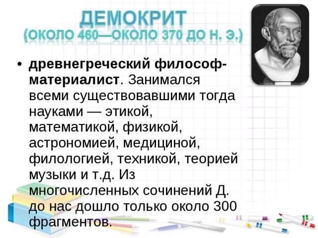 древнегреческий философ-материалист. Занимался всеми существовавшими тогда на...