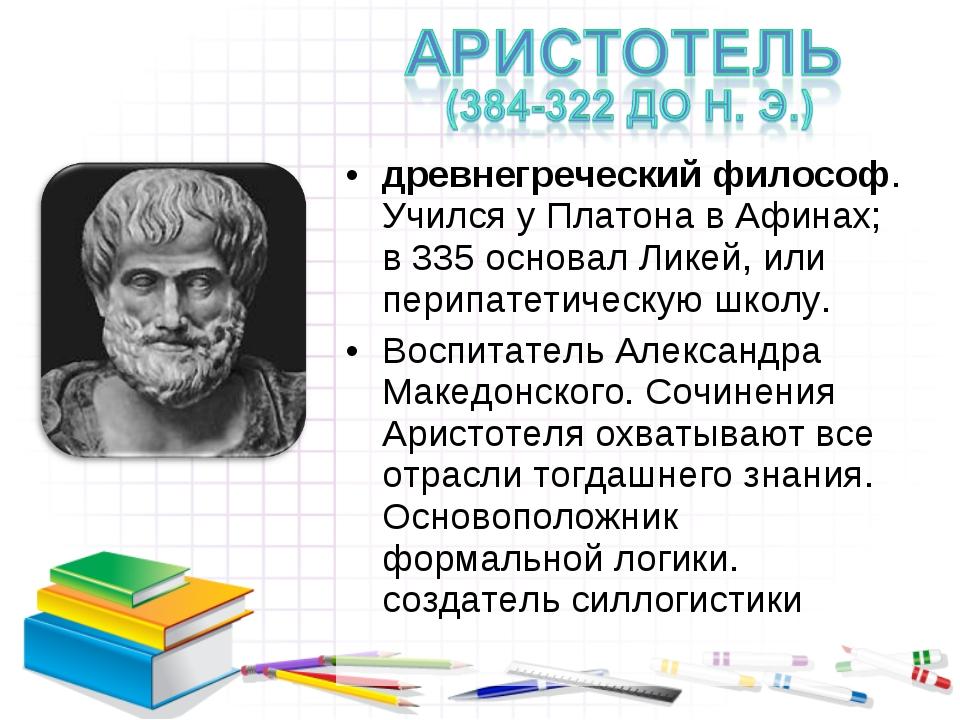древнегреческий философ. Учился у Платона в Афинах; в 335 основал Ликей, или...