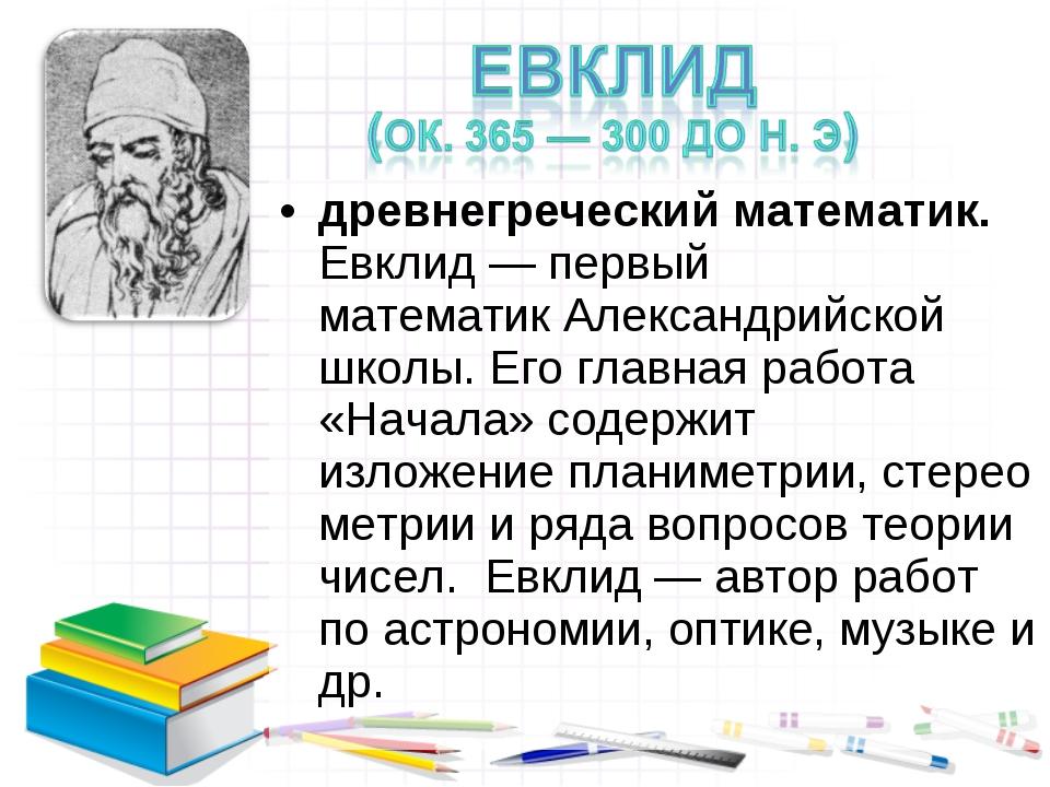 древнегреческий математик. Евклид— первый математикАлександрийской школы. Е...