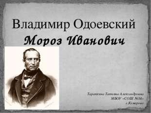 Владимир Одоевский Мороз Иванович Тарапкина Татьяна Александровна МБОУ «СОШ №