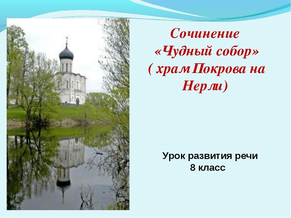 Сочинение «Чудный собор» ( храм Покрова на Нерли) Урок развития речи 8 класс