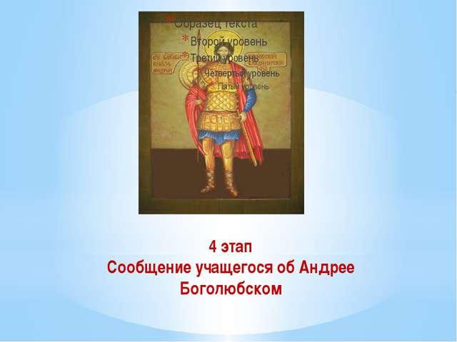 4 этап Сообщение учащегося об Андрее Боголюбском