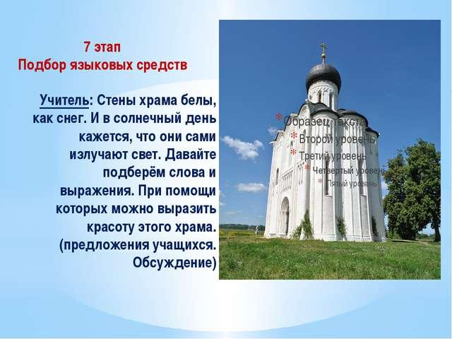 7 этап Подбор языковых средств Учитель: Стены храма белы, как снег. И в солне...