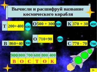 Вычисли и расшифруй название космического корабля 200+400 860+40 710+90 500 +