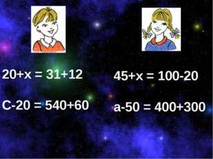 20+х = 31+12 С-20 = 540+60 45+х = 100-20 а-50 = 400+300