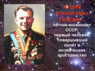 Ю́рий Алексе́евич Гага́рин лётчик-космонавт СССР, первый человек, совершивший