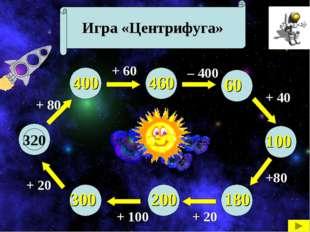 Игра «Центрифуга» 320 + 80 + 20 + 100 + 20 +80 + 40 – 400 + 60 400 300 200 18