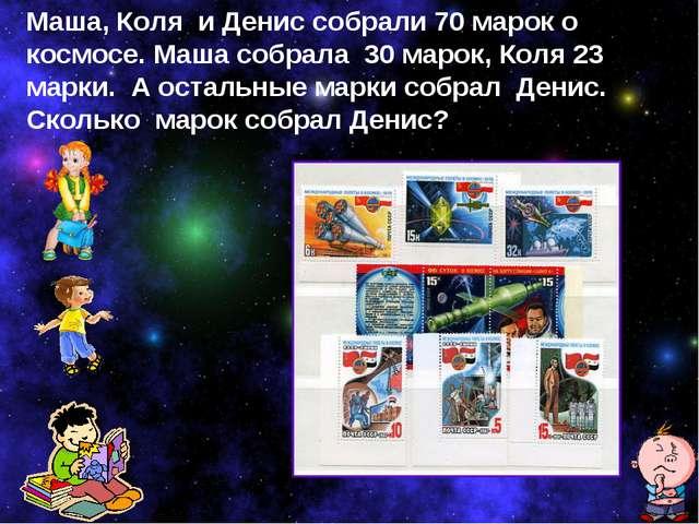 Маша, Коля и Денис собрали 70 марок о космосе. Маша собрала 30 марок, Коля 23...