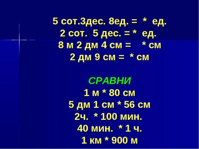 5 сот.3дес. 8ед. = * ед. 2 сот. 5 дес. = * ед. 8 м 2 дм 4 см = * см 2 дм 9 см...
