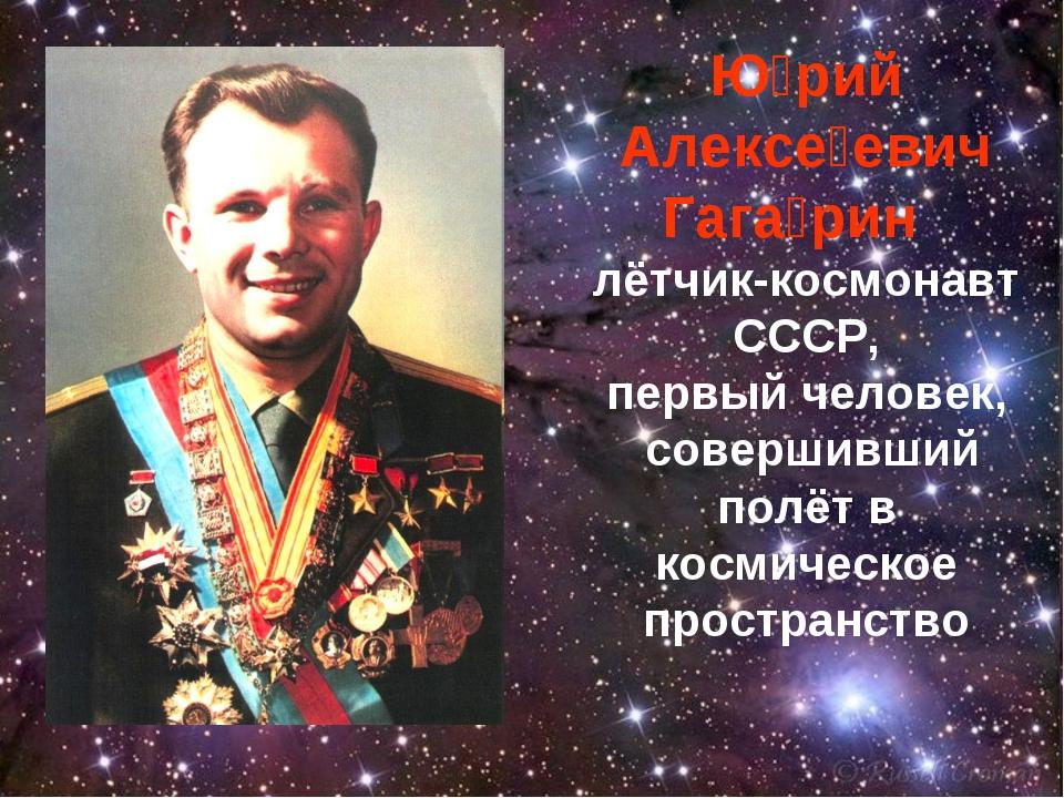 Ю́рий Алексе́евич Гага́рин лётчик-космонавт СССР, первый человек, совершивший...