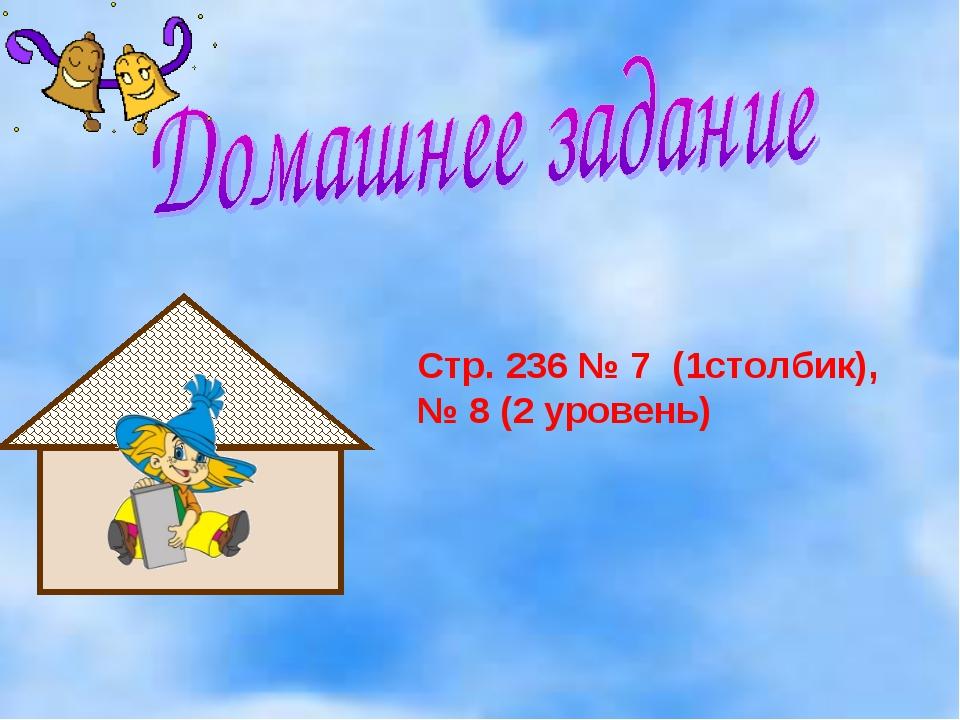 Стр. 236 № 7 (1столбик), № 8 (2 уровень)
