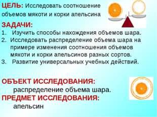 ЦЕЛЬ: Исследовать соотношение объемов мякоти и корки апельсина ЗАДАЧИ: Изучит