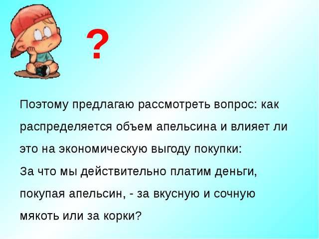 Поэтому предлагаю рассмотреть вопрос: как распределяется объем апельсина и вл...
