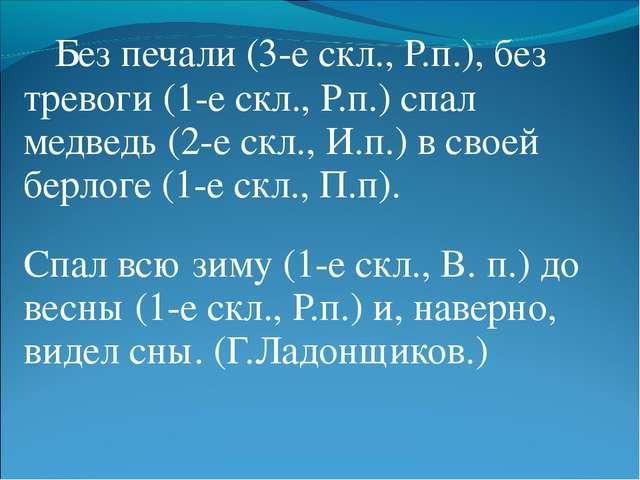 Без печали (3-е скл., Р.п.), без тревоги (1-е скл., Р.п.) спал медведь (2-е...