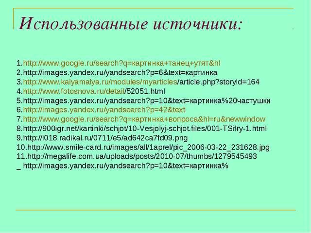 Использованные источники: 1.http://www.google.ru/search?q=картинка+танец+утят...