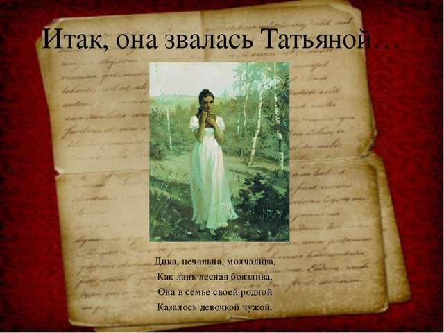 Дика, печальна, молчалива, Как лань лесная боязлива, Она в семье своей родн...