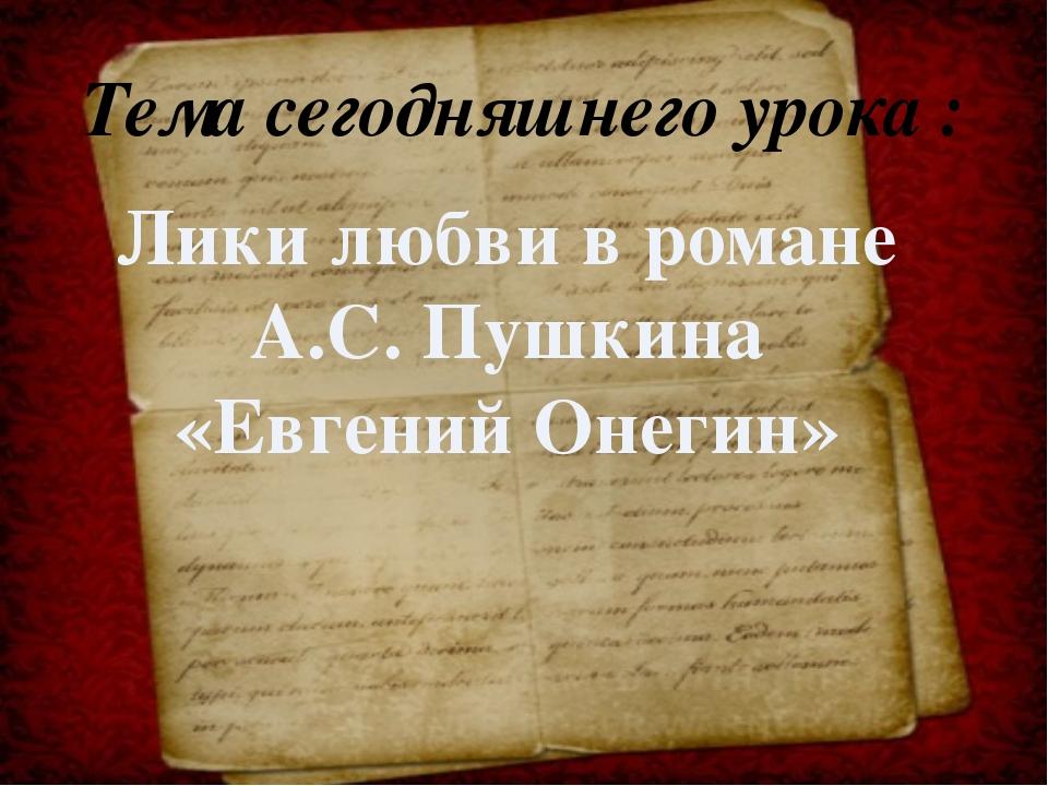 Тема сегодняшнего урока : Лики любви в романе А.С. Пушкина «Евгений Онегин»